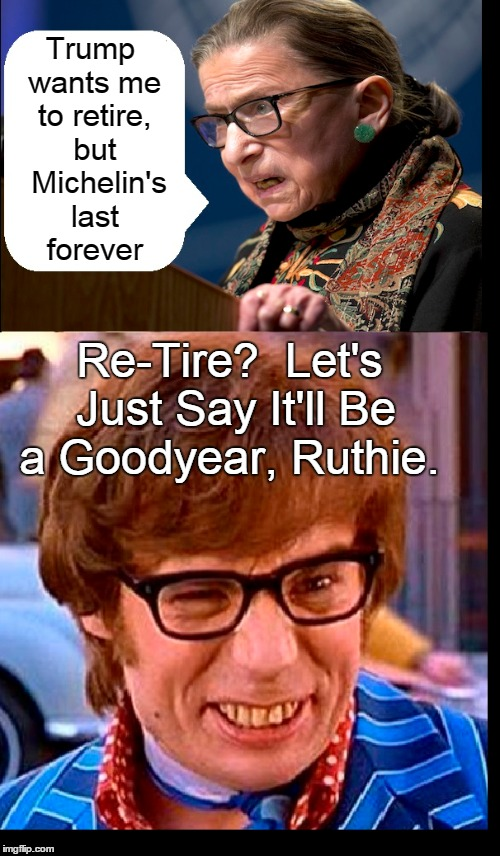 How Tiring! | Trump wants me to retire, but  Michelin's last forever Re-Tire?  Let's Just Say It'll Be a Goodyear, Ruthie. | image tagged in vince vance,ruth bader ginsburg,austin powers,groovy baby,play on words,tires | made w/ Imgflip meme maker