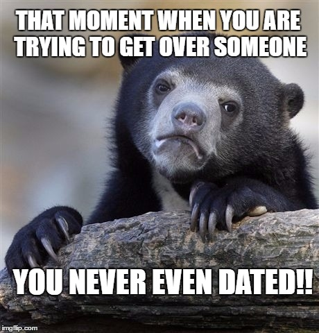 Confession Bear Meme | THAT MOMENT WHEN YOU ARE TRYING TO GET OVER SOMEONE YOU NEVER EVEN DATED!! | image tagged in memes,confession bear | made w/ Imgflip meme maker
