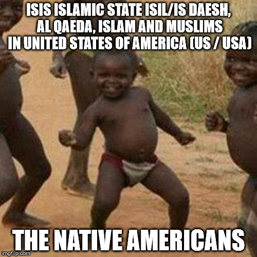 Third World Success Kid Meme | ISIS ISLAMIC STATE ISIL/IS DAESH, AL QAEDA, ISLAM AND MUSLIMS IN UNITED STATES OF AMERICA (US / USA) THE NATIVE AMERICANS | image tagged in memes,third world success kid | made w/ Imgflip meme maker