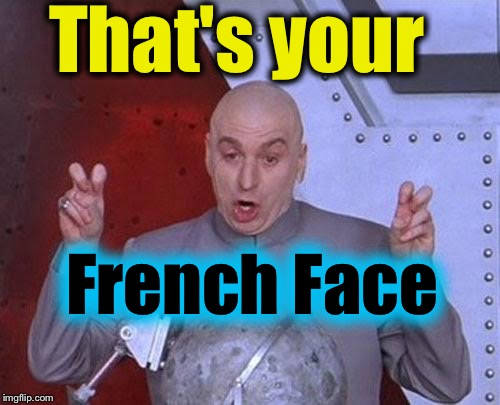 Dr Evil Laser Meme | That's your French Face | image tagged in memes,dr evil laser | made w/ Imgflip meme maker