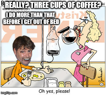 REALLY? THREE CUPS OF COFFEE? I DO MORE THAN THAT BEFORE I GET OUT OF BED | made w/ Imgflip meme maker