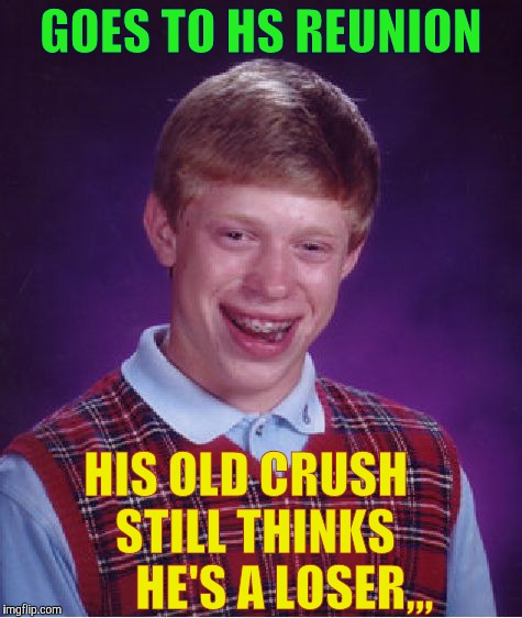 Bad Luck Brian Meme | GOES TO HS REUNION HIS OLD CRUSH     STILL THINKS         HE'S A LOSER,,, | image tagged in memes,bad luck brian | made w/ Imgflip meme maker