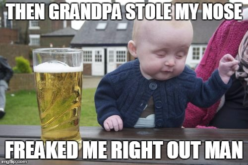 Drunk Baby Meme | THEN GRANDPA STOLE MY NOSE FREAKED ME RIGHT OUT MAN | image tagged in memes,drunk baby | made w/ Imgflip meme maker