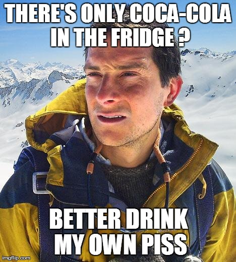 Bear Grylls | THERE'S ONLY COCA-COLA IN THE FRIDGE ? BETTER DRINK MY OWN PISS | image tagged in memes,bear grylls | made w/ Imgflip meme maker