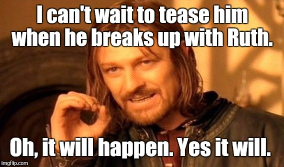 One Does Not Simply Meme | I can't wait to tease him when he breaks up with Ruth. Oh, it will happen. Yes it will. | image tagged in memes,one does not simply | made w/ Imgflip meme maker