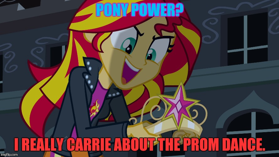 PONY POWER? I REALLY CARRIE ABOUT THE PROM DANCE. | made w/ Imgflip meme maker