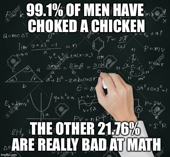 Equation | 99.1% OF MEN HAVE CHOKED A CHICKEN THE OTHER 21.76% ARE REALLY BAD AT MATH | image tagged in equation | made w/ Imgflip meme maker