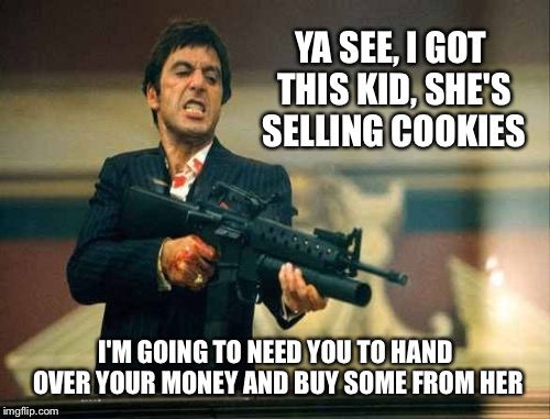YA SEE, I GOT THIS KID, SHE'S SELLING COOKIES I'M GOING TO NEED YOU TO HAND OVER YOUR MONEY AND BUY SOME FROM HER | made w/ Imgflip meme maker
