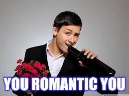 YOU ROMANTIC YOU | made w/ Imgflip meme maker