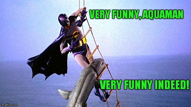 Is it still Comic Book week? | VERY FUNNY, AQUAMAN VERY FUNNY INDEED! | image tagged in batman shark,comic book week,aquaman | made w/ Imgflip meme maker
