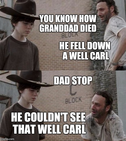 Rick and Carl Meme | YOU KNOW HOW GRANDDAD DIED HE FELL DOWN A WELL CARL DAD STOP HE COULDN'T SEE THAT WELL CARL | image tagged in memes,rick and carl | made w/ Imgflip meme maker