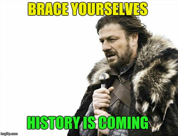 Brace Yourselves X is Coming Meme | BRACE YOURSELVES HISTORY IS COMING | image tagged in memes,brace yourselves x is coming | made w/ Imgflip meme maker
