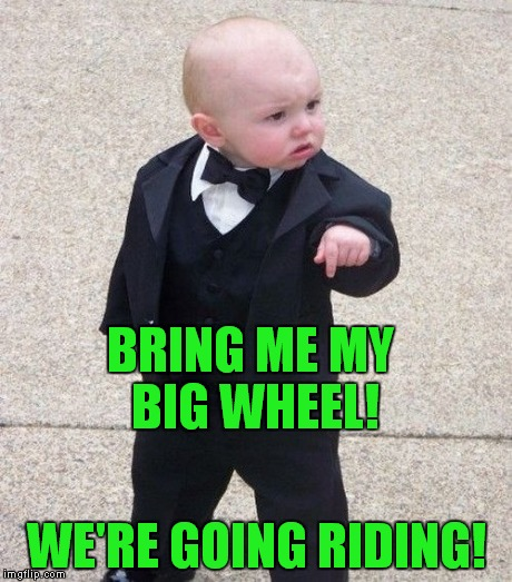 BRING ME MY BIG WHEEL! WE'RE GOING RIDING! | made w/ Imgflip meme maker