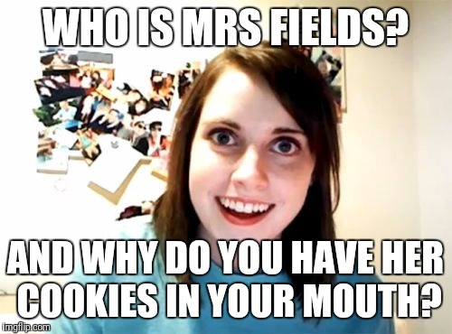 Overly Attached Girlfriend Meme | WHO IS MRS FIELDS? AND WHY DO YOU HAVE HER COOKIES IN YOUR MOUTH? | image tagged in memes,overly attached girlfriend | made w/ Imgflip meme maker