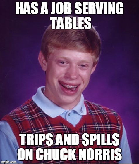 Bad Luck Brian Meme | HAS A JOB SERVING TABLES TRIPS AND SPILLS ON CHUCK NORRIS | image tagged in memes,bad luck brian | made w/ Imgflip meme maker