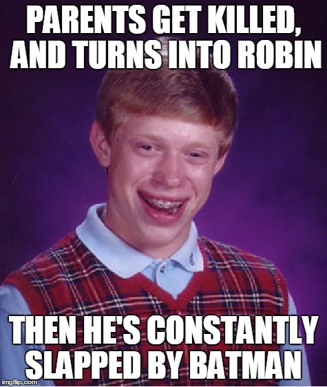 Bad Luck Brian Meme | PARENTS GET KILLED, AND TURNS INTO ROBIN THEN HE'S CONSTANTLY SLAPPED BY BATMAN | image tagged in memes,bad luck brian,comic book week,batman slapping robin | made w/ Imgflip meme maker