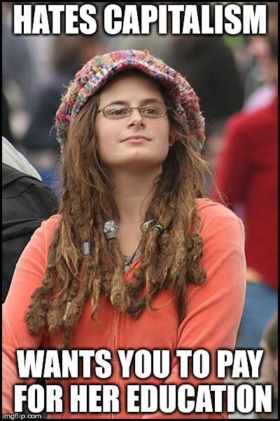 College Liberal Meme | HATES CAPITALISM WANTS YOU TO PAY FOR HER EDUCATION | image tagged in memes,college liberal | made w/ Imgflip meme maker