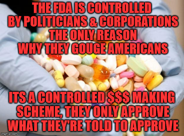 War on Drugs | THE FDA IS CONTROLLED BY POLITICIANS & CORPORATIONS THE ONLY REASON WHY THEY GOUGE AMERICANS ITS A CONTROLLED $$$ MAKING SCHEME, THEY ONLY A | image tagged in war on drugs | made w/ Imgflip meme maker