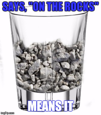 "SAYS, ""ON THE ROCKS"" MEANS IT 