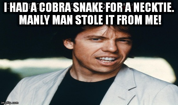 I HAD A COBRA SNAKE FOR A NECKTIE. MANLY MAN STOLE IT FROM ME! | made w/ Imgflip meme maker