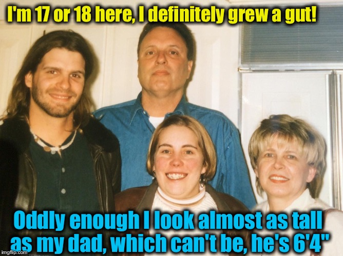 I'm 17 or 18 here, I definitely grew a gut! Oddly enough I look almost as tall as my dad, which can't be, he's 6'4"