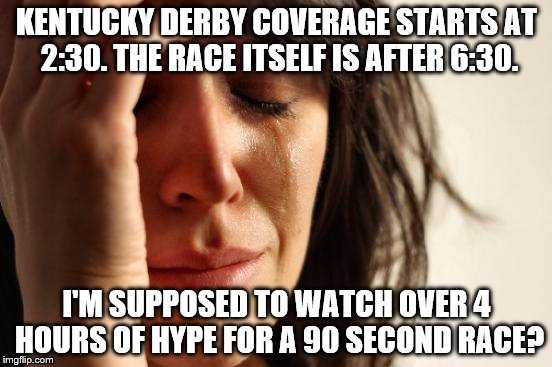 Worse than the Superbowl. At least that is 3-4 hours. | KENTUCKY DERBY COVERAGE STARTS AT 2:30. THE RACE ITSELF IS AFTER 6:30. I'M SUPPOSED TO WATCH OVER 4 HOURS OF HYPE FOR A 90 SECOND RACE? | image tagged in memes,first world problems | made w/ Imgflip meme maker