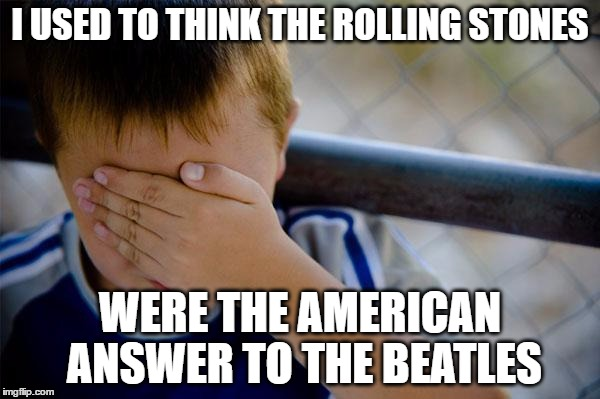 pretty much me | I USED TO THINK THE ROLLING STONES WERE THE AMERICAN ANSWER TO THE BEATLES | image tagged in memes,confession kid,the rolling stones,the beatles | made w/ Imgflip meme maker