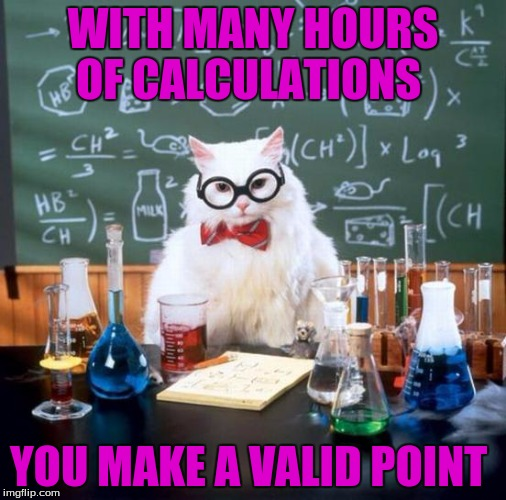 WITH MANY HOURS OF CALCULATIONS YOU MAKE A VALID POINT | made w/ Imgflip meme maker