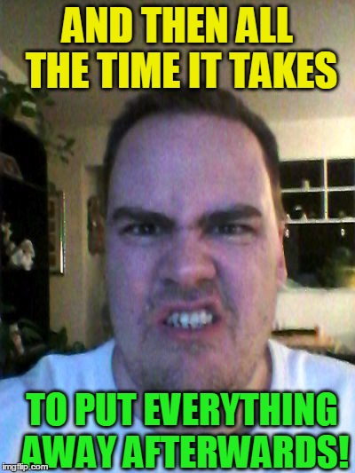 Grrr | AND THEN ALL THE TIME IT TAKES TO PUT EVERYTHING AWAY AFTERWARDS! | image tagged in grrr | made w/ Imgflip meme maker