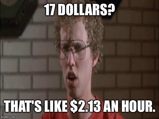 17 DOLLARS? THAT'S LIKE $2.13 AN HOUR. | made w/ Imgflip meme maker