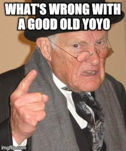 Back In My Day Meme | WHAT'S WRONG WITH A GOOD OLD YOYO | image tagged in memes,back in my day | made w/ Imgflip meme maker