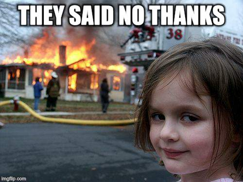 Disaster Girl Meme | THEY SAID NO THANKS | image tagged in memes,disaster girl | made w/ Imgflip meme maker
