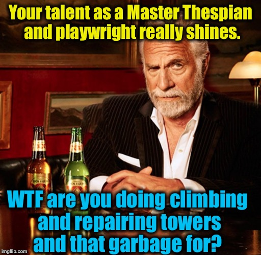 Your talent as a Master Thespian and playwright really shines. WTF are you doing climbing and repairing towers and that garbage for? | made w/ Imgflip meme maker
