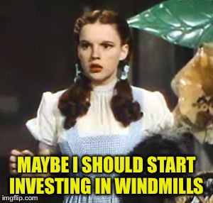 MAYBE I SHOULD START INVESTING IN WINDMILLS | made w/ Imgflip meme maker