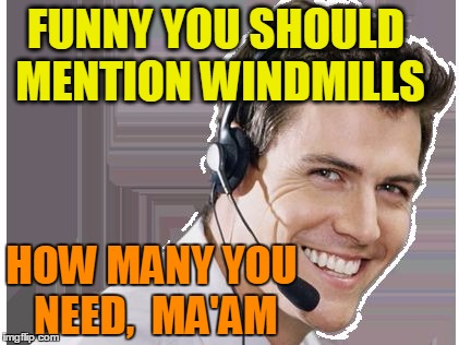 rep | FUNNY YOU SHOULD MENTION WINDMILLS HOW MANY YOU NEED,  MA'AM | image tagged in rep | made w/ Imgflip meme maker