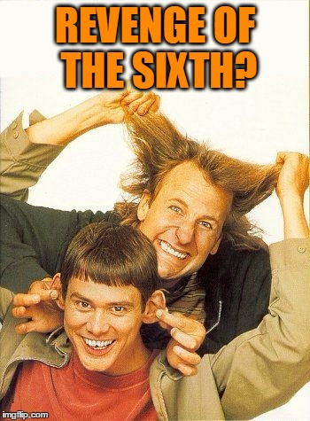 DUMB and dumber | REVENGE OF THE SIXTH? | image tagged in dumb and dumber | made w/ Imgflip meme maker
