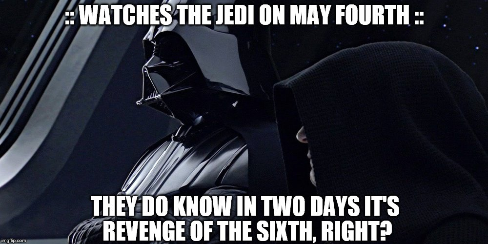 Revenge of the sixth |  :: WATCHES THE JEDI ON MAY FOURTH ::; THEY DO KNOW IN TWO DAYS IT'S REVENGE OF THE SIXTH, RIGHT? | image tagged in revenge of the sith,sith,darth vader | made w/ Imgflip meme maker