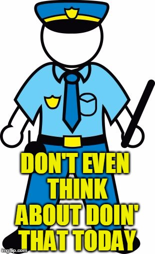 DON'T EVEN THINK ABOUT DOIN' THAT TODAY | image tagged in police | made w/ Imgflip meme maker
