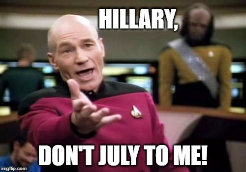 Picard Wtf Meme | HILLARY, DON'T JULY TO ME! | image tagged in memes,picard wtf | made w/ Imgflip meme maker