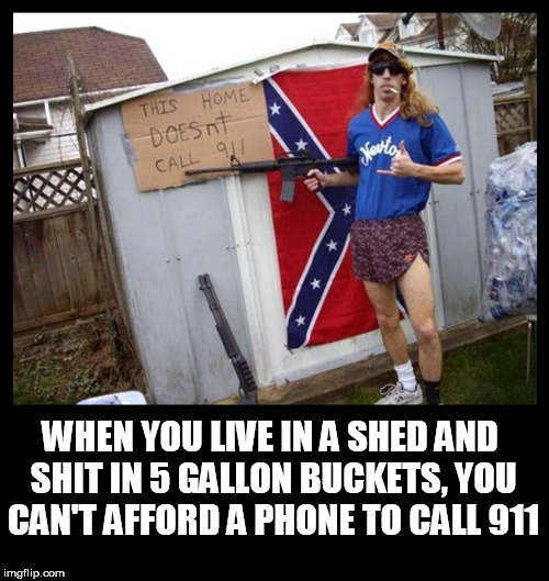 redneck |  WHEN YOU LIVE IN A SHED AND SHIT IN 5 GALLON BUCKETS, YOU CAN'T AFFORD A PHONE TO CALL 911 | image tagged in redneck,clown car republicans,poor people,poor,white trash,whitetrash | made w/ Imgflip meme maker
