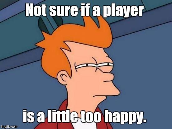 Futurama Fry Meme | Not sure if a player is a little too happy. | image tagged in memes,futurama fry | made w/ Imgflip meme maker