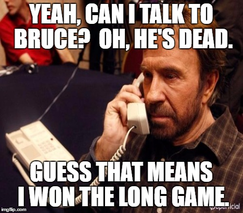 YEAH, CAN I TALK TO BRUCE?  OH, HE'S DEAD. GUESS THAT MEANS I WON THE LONG GAME. | made w/ Imgflip meme maker