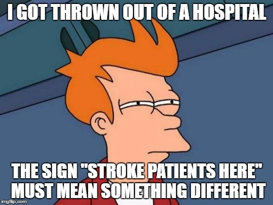 "Futurama Fry Meme | I GOT THROWN OUT OF A HOSPITAL THE SIGN ""STROKE PATIENTS HERE"" MUST MEAN SOMETHING DIFFERENT 
