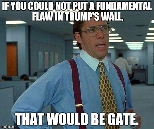 That Would Be Great Meme | IF YOU COULD NOT PUT A FUNDAMENTAL FLAW IN TRUMP'S WALL, THAT WOULD BE GATE. | image tagged in memes,that would be great | made w/ Imgflip meme maker