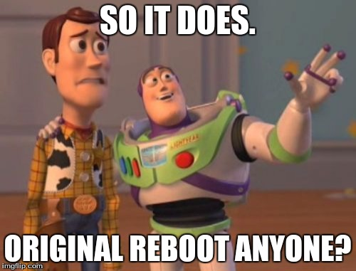 X, X Everywhere Meme | SO IT DOES. ORIGINAL REBOOT ANYONE? | image tagged in memes,x x everywhere | made w/ Imgflip meme maker
