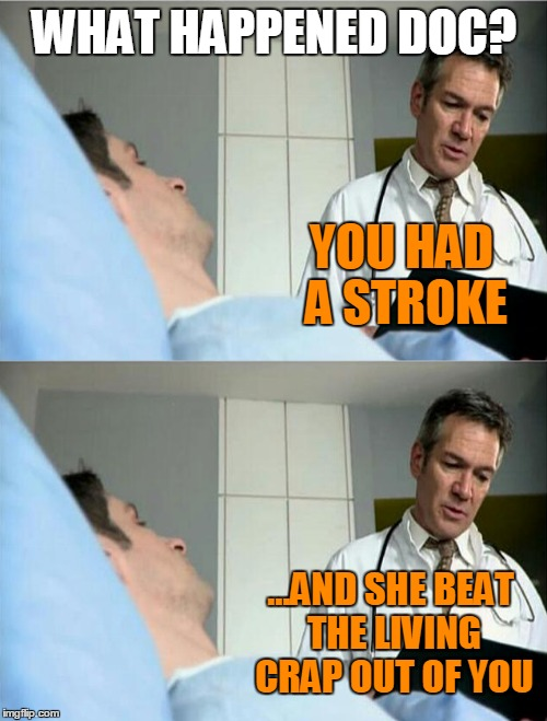 WHAT HAPPENED DOC? YOU HAD A STROKE ...AND SHE BEAT THE LIVING CRAP OUT OF YOU | made w/ Imgflip meme maker