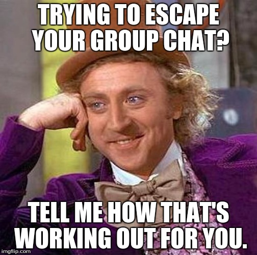 My group chat is crazy, man! | TRYING TO ESCAPE YOUR GROUP CHAT? TELL ME HOW THAT'S WORKING OUT FOR YOU. | image tagged in memes,creepy condescending wonka,group chats,you can't escape | made w/ Imgflip meme maker
