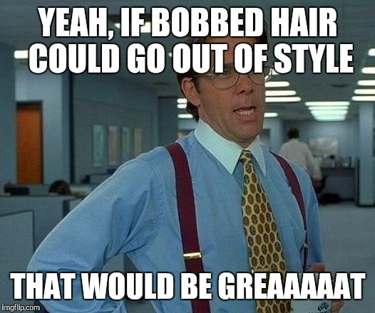 That Would Be Great Meme | YEAH, IF BOBBED HAIR COULD GO OUT OF STYLE THAT WOULD BE GREAAAAAT | image tagged in memes,that would be great | made w/ Imgflip meme maker