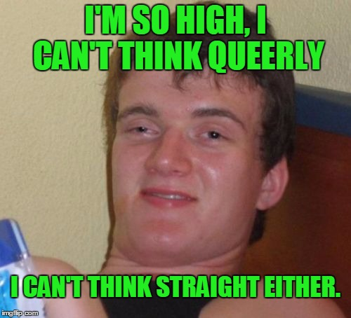 Clearly he didn't mean queerly. | I'M SO HIGH, I CAN'T THINK QUEERLY I CAN'T THINK STRAIGHT EITHER. | image tagged in memes,10 guy | made w/ Imgflip meme maker