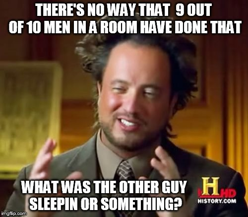 Ancient Aliens Meme | THERE'S NO WAY THAT  9 OUT OF 10 MEN IN A ROOM HAVE DONE THAT WHAT WAS THE OTHER GUY SLEEPIN OR SOMETHING? | image tagged in memes,ancient aliens | made w/ Imgflip meme maker